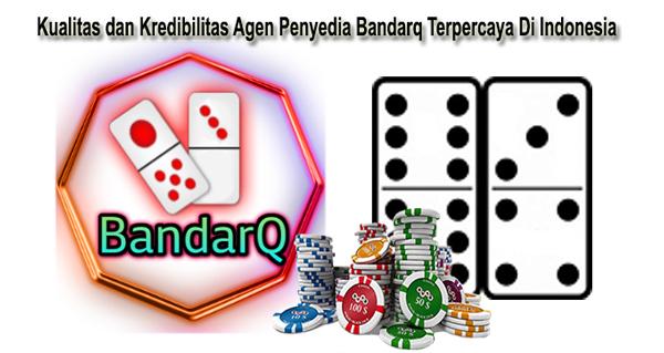 Kualitas dan Kredibilitas Agen Penyedia Bandarq Terpercaya Di Indonesia